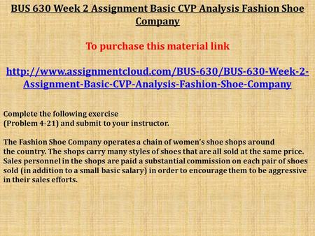 BUS 630 Week 2 Assignment Basic CVP Analysis Fashion Shoe Company To purchase this material link
