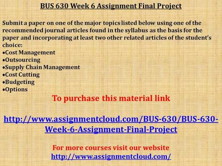 BUS 630 Week 6 Assignment Final Project Submit a paper on one of the major topics listed below using one of the recommended journal articles found in the.