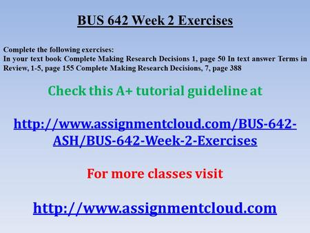BUS 642 Week 2 Exercises Complete the following exercises: In your text book Complete Making Research Decisions 1, page 50 In text answer Terms in Review,