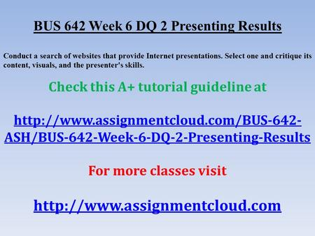 BUS 642 Week 6 DQ 2 Presenting Results Conduct a search of websites that provide Internet presentations. Select one and critique its content, visuals,