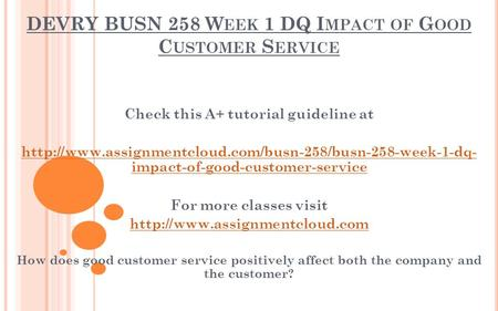 DEVRY BUSN 258 W EEK 1 DQ I MPACT OF G OOD C USTOMER S ERVICE Check this A+ tutorial guideline at