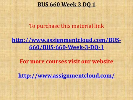 BUS 660 Week 3 DQ 1 To purchase this material link  660/BUS-660-Week-3-DQ-1 For more courses visit our website