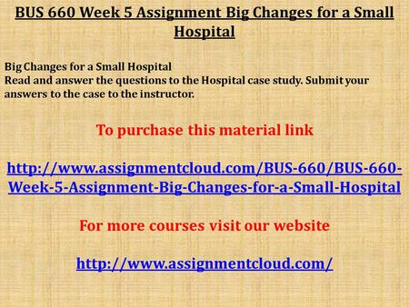 BUS 660 Week 5 Assignment Big Changes for a Small Hospital Big Changes for a Small Hospital Read and answer the questions to the Hospital case study. Submit.