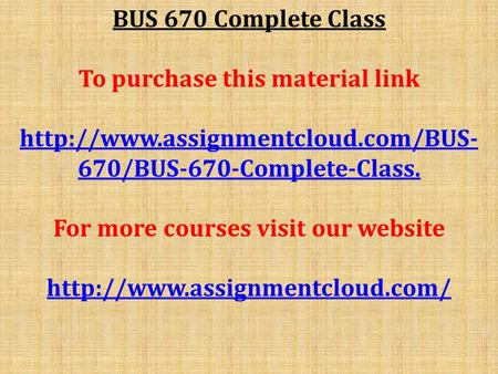 BUS 670 Complete Class To purchase this material link  670/BUS-670-Complete-Class. For more courses visit our website.