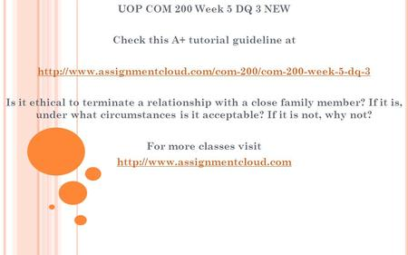 UOP COM 200 Week 5 DQ 3 NEW Check this A+ tutorial guideline at  Is it ethical to terminate a.