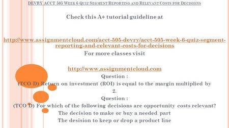DEVRY ACCT 505 W EEK 6 Q UIZ S EGMENT R EPORTING AND R ELEVANT C OSTS FOR D ECISIONS Check this A+ tutorial guideline at