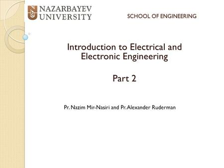 SCHOOL OF ENGINEERING Introduction to Electrical and Electronic Engineering Part 2 Pr. Nazim Mir-Nasiri and Pr. Alexander Ruderman.