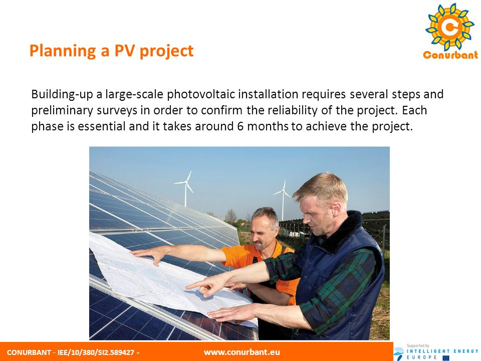 CONURBANT - IEE/10/380/SI2.589427 - www.conurbant.eu Project Overview PHASES PHASE 1: PRE-FEASIBILITY STUDY PHASE 2: PV SYSTEM DESIGN PHASE 3: BUSINESS PLAN PHASE 4: PERMISSION PLANNING PHASE 5: SELECTION OF SYSTEM / SUPPLIER PHASE 6: SYSTEM INSTALLATION PHASE 7: MANAGEMENT OF THE INSTALLATION PHASE 8: END-LIFE OF THE INSTALLATION