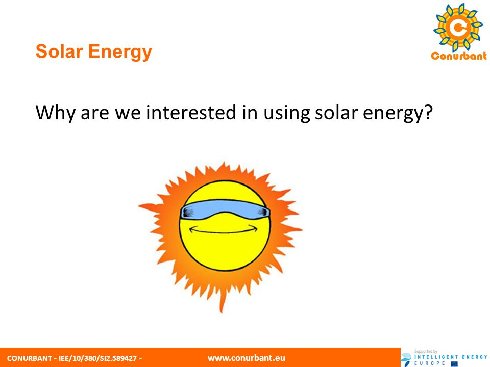 CONURBANT - IEE/10/380/SI2.589427 - www.conurbant.eu Solar Energy Sunlight provides the energy source that powers the Earths climate and ecosystem.