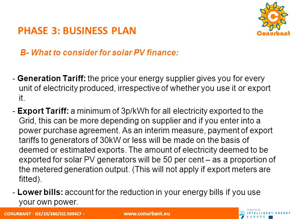 CONURBANT - IEE/10/380/SI2.589427 - www.conurbant.eu PHASE 3: BUSINESS PLAN B- What to consider for solar PV finance: - Index linked: tariffs are linked to the Retail Price Index for electricity meaning your tariff will keep pace with inflation.