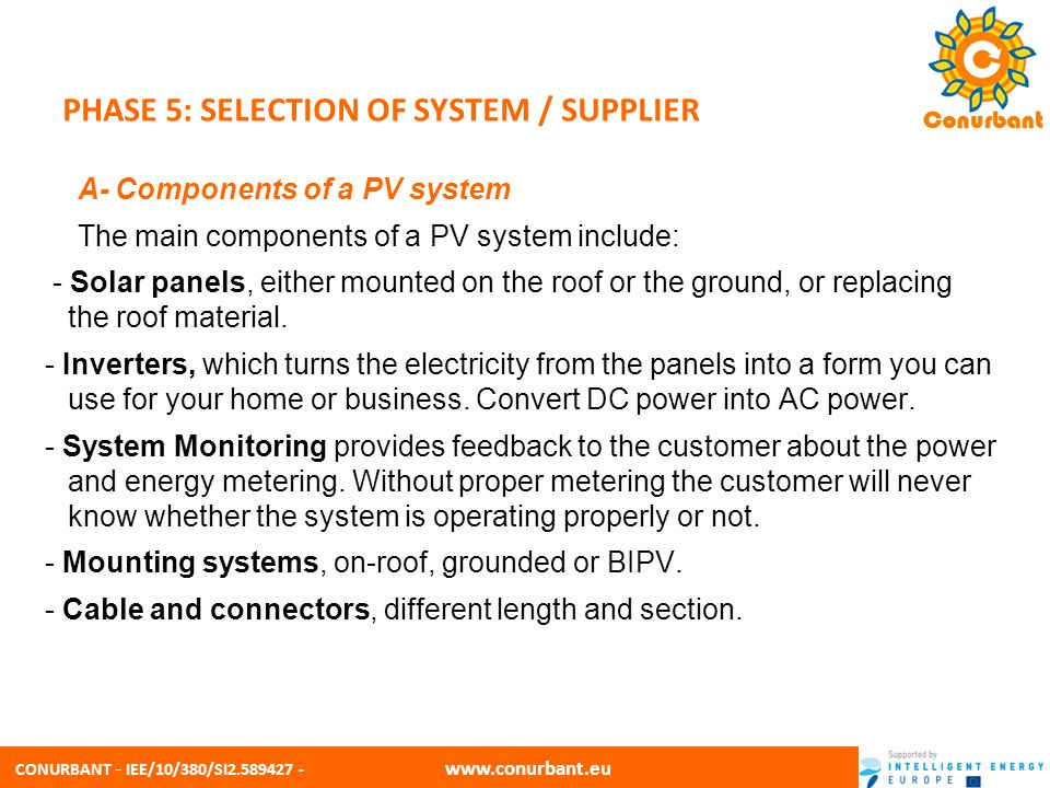CONURBANT - IEE/10/380/SI2.589427 - www.conurbant.eu PHASE 5: SELECTION OF SYSTEM / SUPPLIER B- Selection criteria When choosing a supplier and specifying a PV system, the following criteria help the decision-making process: - Company profile, reputation and references in similar projects - Technical advantages and innovative products - Quality and certification (such as MCS) - Competitiveness - Warranty and insurance