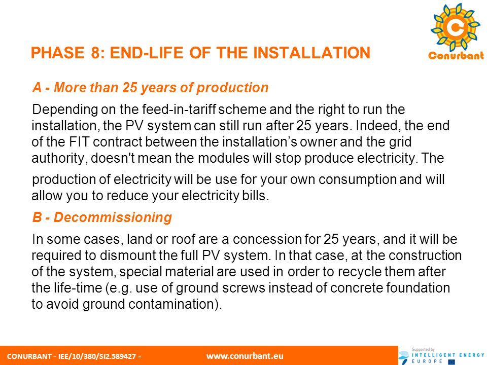 CONURBANT - IEE/10/380/SI2.589427 - www.conurbant.eu PHASE 8: END-LIFE OF THE INSTALLATION C - Recycling The PV industry is working to create truly sustainable energy solutions that take into consideration the environmental impacts of all stages of the product life cycle, from raw material sourcing through end-of-life collection and recycling.
