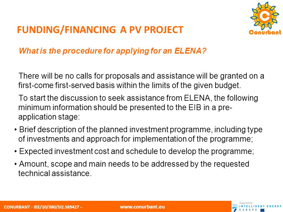 CONURBANT - IEE/10/380/SI2.589427 - www.conurbant.eu FUNDING/FINANCING A PV PROJECT Based on the information provided in the pre-application stage, the EIB will assess whether the proposal meets the selection criteria, and the need for technical assistance of the specific investment programme.