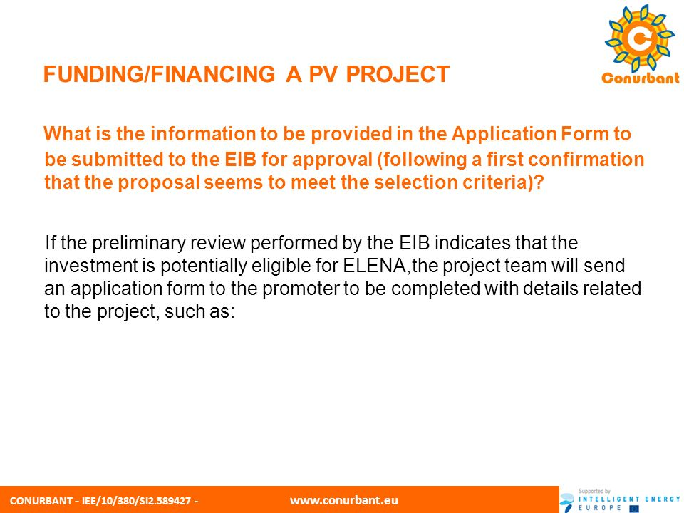 CONURBANT - IEE/10/380/SI2.589427 - www.conurbant.eu FUNDING/FINANCING A PV PROJECT In relation to the investment programme/project Statement of candidate s commitment to the objectives of the Facility Description of the planned investment by sector Expected overall investment costs by sector Expected leverage factor Financing plan for the investment Implementation timetable for the investment Description of the major elements of the institutional, organisational and contractual set-up of the investment Expected results in terms of increase in energy efficiency, decrease in energy consumption,renewable energy production or reduction of greenhouse gas emissions