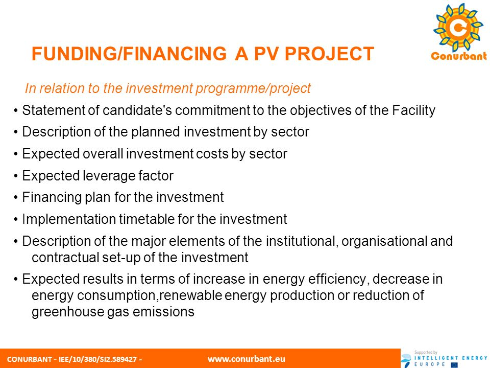 CONURBANT - IEE/10/380/SI2.589427 - www.conurbant.eu FUNDING/FINANCING A PV PROJECT In relation to the ELENA technical support Total amount requested Description of the expected support and its scope Description of the major elements of the support Detailed cost breakdown of the support Implementation timetable and disbursement forecast Information on other subsidies or grants received, if applicable Description of the main expected impacts of the project development support Market replication potential for other municipalities or public bodies Draft of the Terms of Reference for launching the technical support