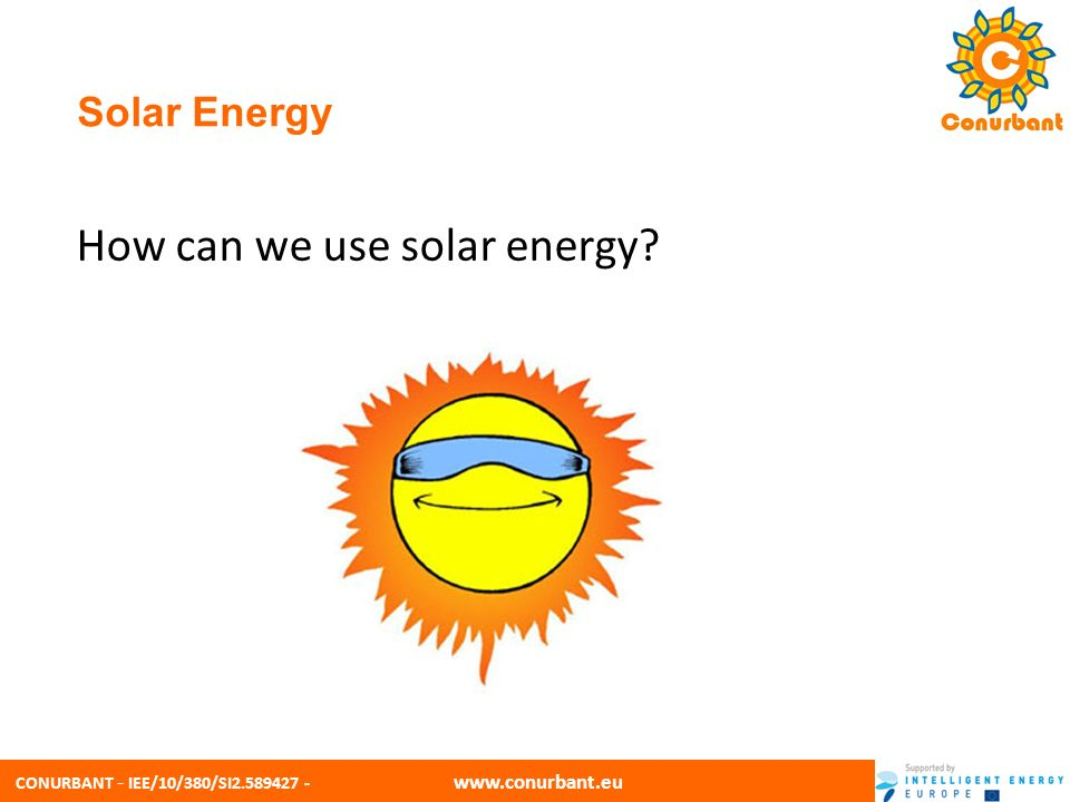 CONURBANT - IEE/10/380/SI2.589427 - www.conurbant.eu Solar Energy We can use solar energy to produce Energy as below Solar Thermal Energy - to provide heat Photovoltaic Energy - to generate electricity