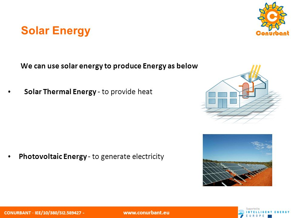 CONURBANT - IEE/10/380/SI2.589427 - www.conurbant.eu Solar Thermal Energy Solar thermal electric energy generation concentrates the light from the sun to create heat, and that heat is used to run a heat engine, which turns a generator to make electricity.