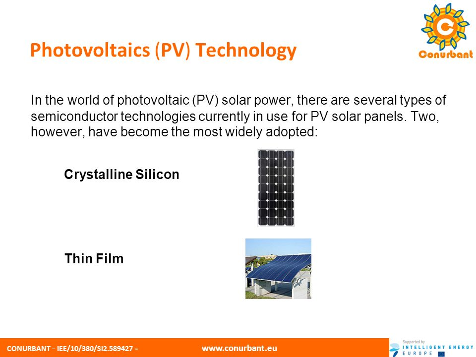 CONURBANT - IEE/10/380/SI2.589427 - www.conurbant.eu Crystalline silicon Crystalline silicon panels are constructed by first putting a single slice of silicon through a series of processing steps,creating one solar cell.
