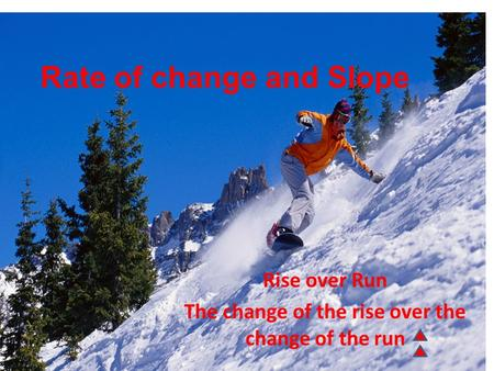 Rate of change and Slope Rise over Run The change of the rise over the change of the run.