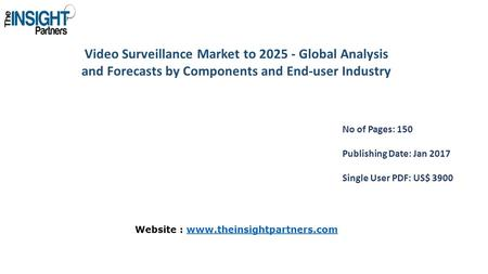 Video Surveillance Market to Global Analysis and Forecasts by Components and End-user Industry No of Pages: 150 Publishing Date: Jan 2017 Single.