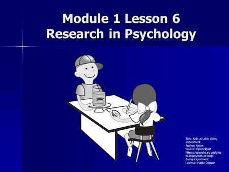 Module 1 Lesson 6 Research in Psychology Title: Kids at table doing experiment Author: Rejon Source: Openclipart https://openclipart.org/deta il/38305/kids-at-table-