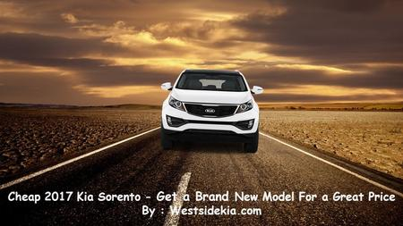 Cheap 2017 Kia Sorento - Get a Brand New Model For a Great Price