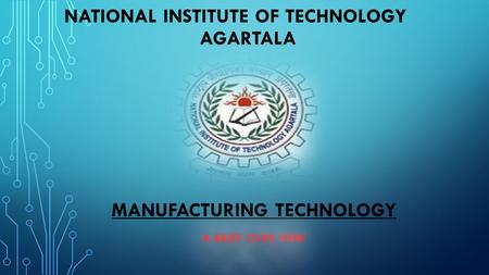 MANUFACTURING TECHNOLOGY A BRIEF OVER VIEW.       NATIONAL INSTITUTE OF TECHNOLOGY AGARTALA
