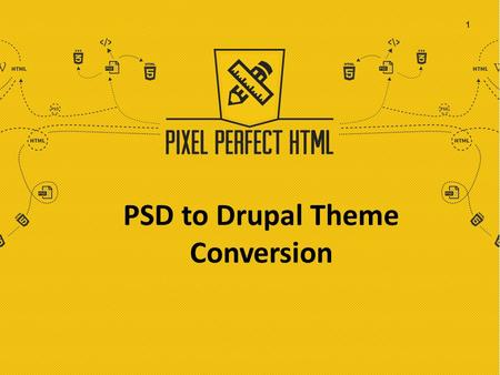 PSD to Drupal Theme Conversion 1. Transforming your Ideas beyond Imagination Born in 2015, Pixel Perfect HTML creates and delivers interactive and responsive.
