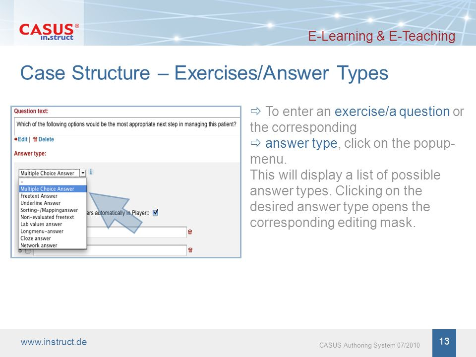 www.instruct.de 14 CASUS Authoring System 07/2010 Example: Multiple Choice Answers E-Learning & E-Teaching Select Multiple Choice Answer from the popup menu, this will initially display three answer boxes.