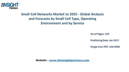 Small Cell Networks Market to Global Analysis and Forecasts by Small Cell Type, Operating Environment and by Service No of Pages: 150 Publishing.