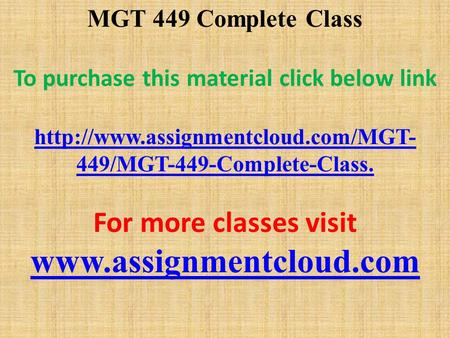 MGT 449 Complete Class To purchase this material click below link  449/MGT-449-Complete-Class. For more classes visit.