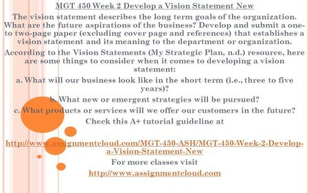 MGT 450 Week 2 Develop a Vision Statement New The vision statement describes the long term goals of the organization. What are the future aspirations of.