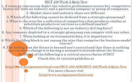 MGT 450 Week 2 Quiz New 1. A strategy canvas can depict the relative performance across key competitive factors for both an industry and a particular company.