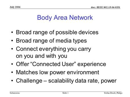 Doc.: IEEE Submission July 2006 Stefan Drude, PhilipsSlide 1 Body Area Network Broad range of possible devices Broad range of media types.