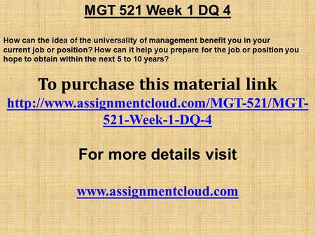 MGT 521 Week 1 DQ 4 How can the idea of the universality of management benefit you in your current job or position? How can it help you prepare for the.