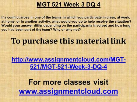 MGT 521 Week 3 DQ 4 If a conflict arose in one of the teams in which you participate in class, at work, at home, or in another activity, what would you.
