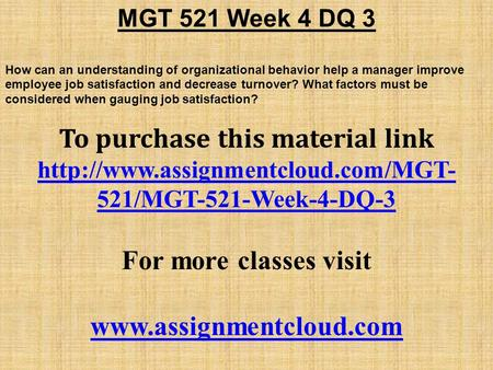 MGT 521 Week 4 DQ 3 How can an understanding of organizational behavior help a manager improve employee job satisfaction and decrease turnover? What factors.