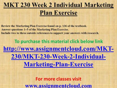 MKT 230 Week 2 Individual Marketing Plan Exercise Review the Marketing Plan Exercise found on p. 136 of the textbook. Answer questions 1–5 of the Marketing.