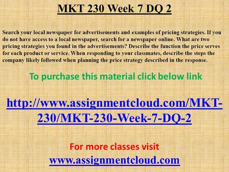 MKT 230 Week 7 DQ 2 Search your local newspaper for advertisements and examples of pricing strategies. If you do not have access to a local newspaper,