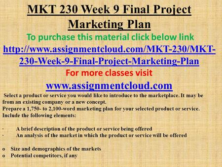 MKT 230 Week 9 Final Project Marketing Plan To purchase this material click below link  230-Week-9-Final-Project-Marketing-Plan.
