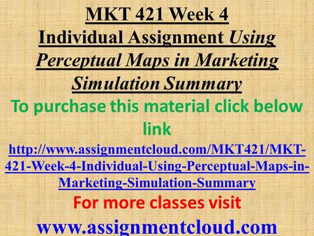 MKT 421 Week 4 Individual Assignment Using Perceptual Maps in Marketing Simulation Summary To purchase this material click below link