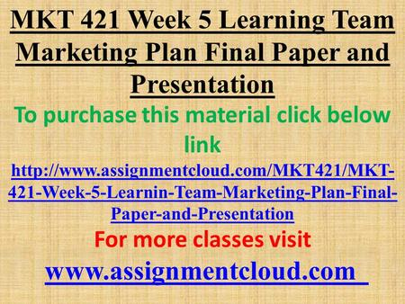 MKT 421 Week 5 Learning Team Marketing Plan Final Paper and Presentation To purchase this material click below link