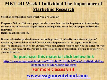 MKT 441 Week 1 Individual The Importance of Marketing Research Select an organization with which you are familiar. Prepare a 700 to 1050 word paper in.