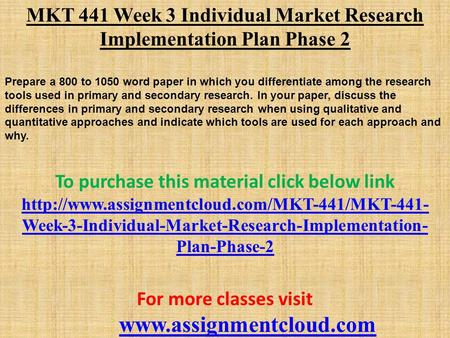MKT 441 Week 3 Individual Market Research Implementation Plan Phase 2 Prepare a 800 to 1050 word paper in which you differentiate among the research tools.