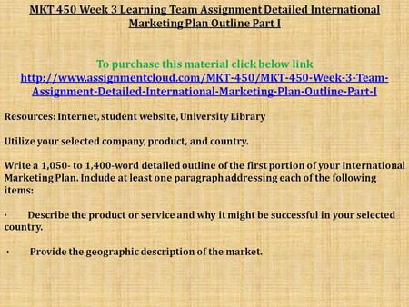 MKT 450 Week 3 Learning Team Assignment Detailed International Marketing Plan Outline Part I To purchase this material click below link