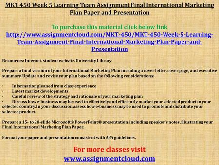 MKT 450 Week 5 Learning Team Assignment Final International Marketing Plan Paper and Presentation To purchase this material click below link