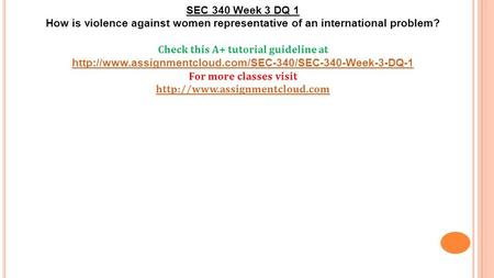 SEC 340 Week 3 DQ 1 How is violence against women representative of an international problem? Check this A+ tutorial guideline at