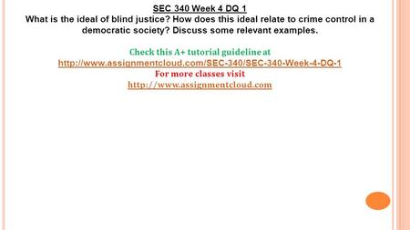 SEC 340 Week 4 DQ 1 What is the ideal of blind justice? How does this ideal relate to crime control in a democratic society? Discuss some relevant examples.
