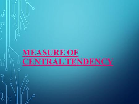 MEASURE OF CENTRAL TENDENCY. INTRODUCTION: IN STATISTICS, A CENTRAL TENDENCY IS A CENTRAL VALUE OR A TYPICAL VALUE FOR A PROBABILITY DISTRIBUTION. IT.