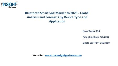 <strong>Bluetooth</strong> Smart SoC Market to Global Analysis and Forecasts by Device Type and Application No of Pages: 150 Publishing Date: Feb 2017 Single User.